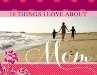 10 Things I Love About Mom